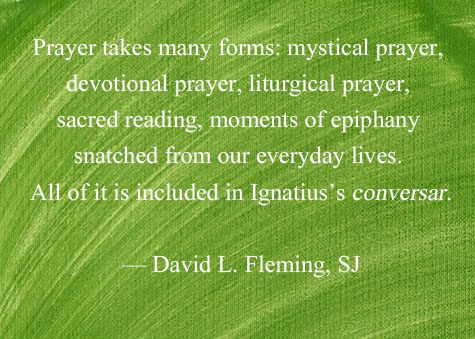 """Prayer takes many forms: mystical prayer, devotional prayer, liturgical prayer, sacred reading, moments of epiphany snatched from our everyday lives. All of it is included in Ignatius's conversar."" - David L. Fleming, SJ"