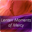Lenten Moments of Mercy