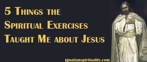 Five Things the Spiritual Exercises Taught Me about Jesus