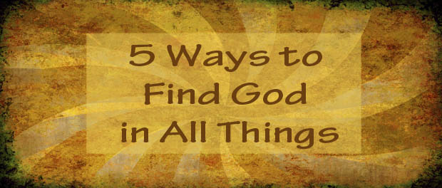Five Ways to Find God in All Things - Ignatian Spirituality