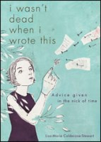 I Wasn't Dead When I Wrote This: Advice Given in the Nick of Time by Lisa-Marie Calderone-Stewart