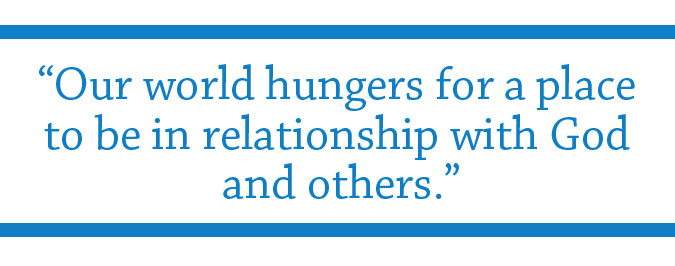 """Our world hungers for a place to be in relationship with God and others."""