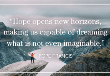 """""""Hope opens new horizons, making us capable of dreaming what is not even imaginable."""" - Pope Francis On Hope"""