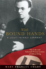 With Bound Hands: A Jesuit in Nazi Germany: The Life and Selected Prison Letters of Alfred Delp by Mary Frances Coady