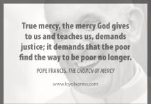 """""""True mercy, the mercy God gives to us and teaches us, demands justice; it demands that the poor find the way to be poor no longer."""" - Pope Francis in """"The Church of Mercy"""""""