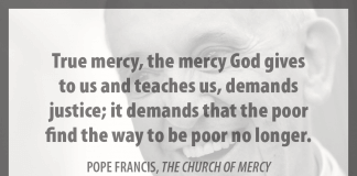 """True mercy, the mercy God gives to us and teaches us, demands justice; it demands that the poor find the way to be poor no longer."" - Pope Francis in ""The Church of Mercy"""