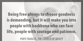 """""""Being free always to choose goodness is demanding, but it will make you into people with backbone who can face life, people with courage and patience."""" - Pope Francis in """"The Church of Mercy"""""""