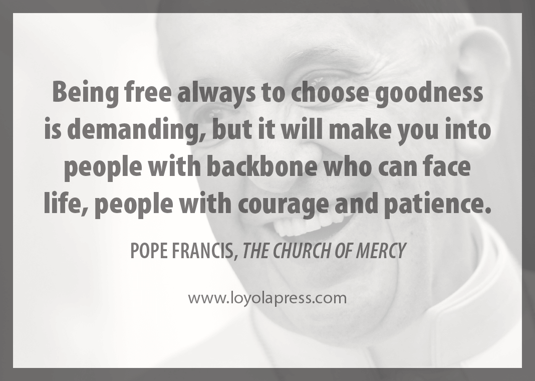 """Being free always to choose goodness is demanding, but it will make you into people with backbone who can face life, people with courage and patience."" - Pope Francis in ""The Church of Mercy"""