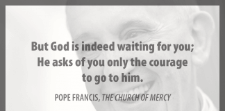 """But God is indeed waiting for you; He asks of you only the courage to go to him."" - Pope Francis in ""The Church of Mercy"""