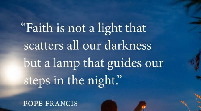 """""""Faith is not a light that scatters all our darkness but a lamp that guides our steps in the night."""" - Pope Francis"""