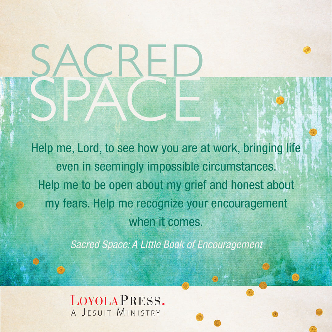 Help me, Lord, to see how you are at work, bringing life even in seemingly impossible circumstances. Help me to open about my grief and honest about my fears. Help me recognize your encouragement when it comes. – quote from Sacred Space: A Little Book of Encouragement