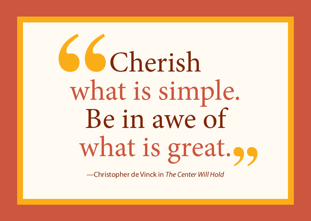 "Quote in harvest colors - ""Cherish what is simple. Be in awe of what is great."" - Christopher de Vinck in The Center Will Hold"