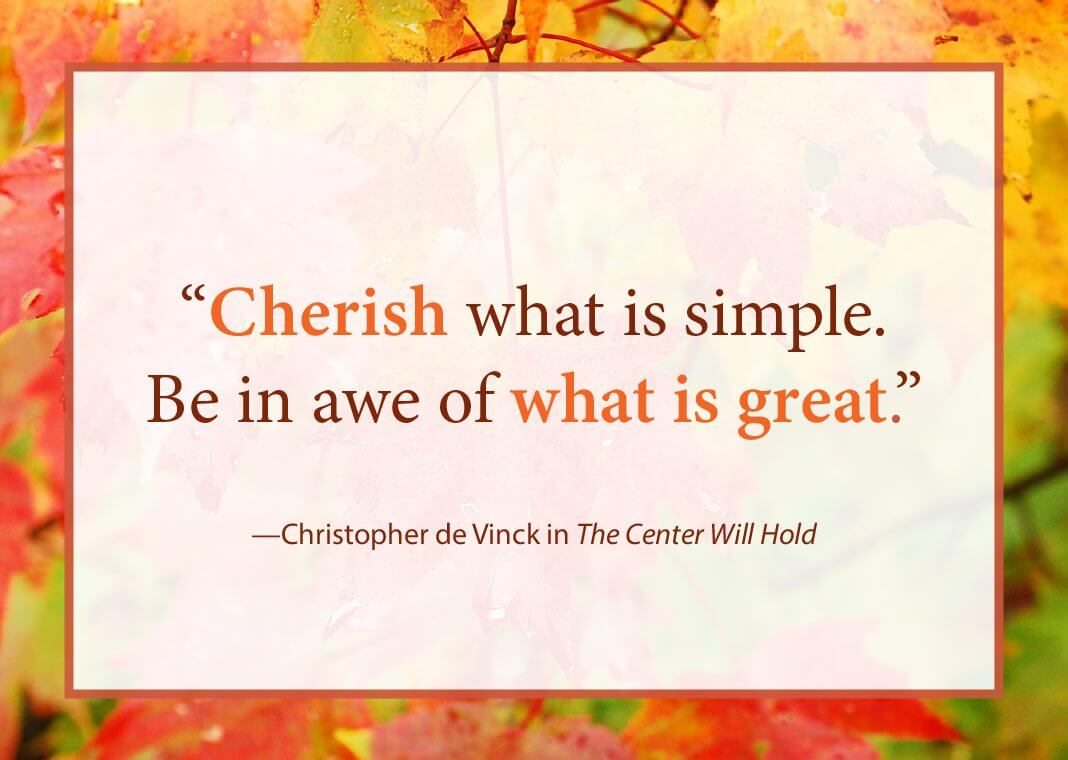 "Quote with autumn leaves border - ""Cherish what is simple. Be in awe of what is great."" - Christopher de Vinck in The Center Will Hold"