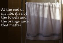 """Quote """"At the end of my life, it's not the towels and the orange juice that matter."""" next to image of towel on bathroom rod - photo by Sarah Le on Unsplash"""